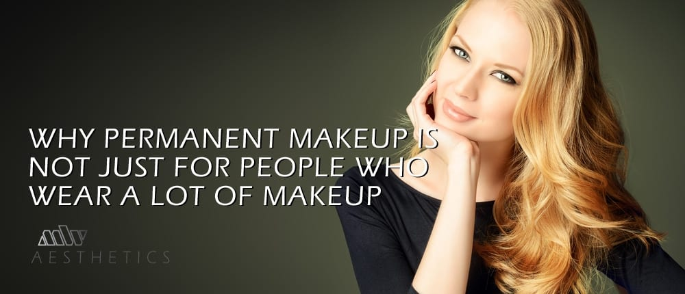 why permanent makeup is not just for people who wear a lot of makeup